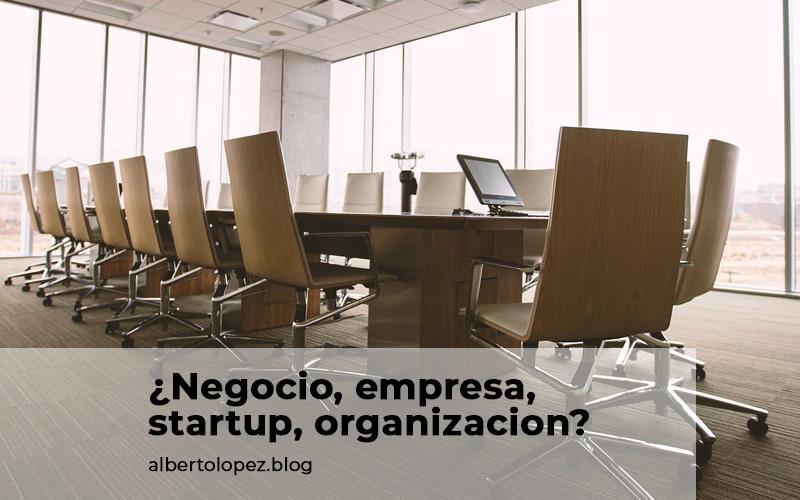 Las diferencias entre negocio, startup, empresa y organización, y cómo las he vivido.